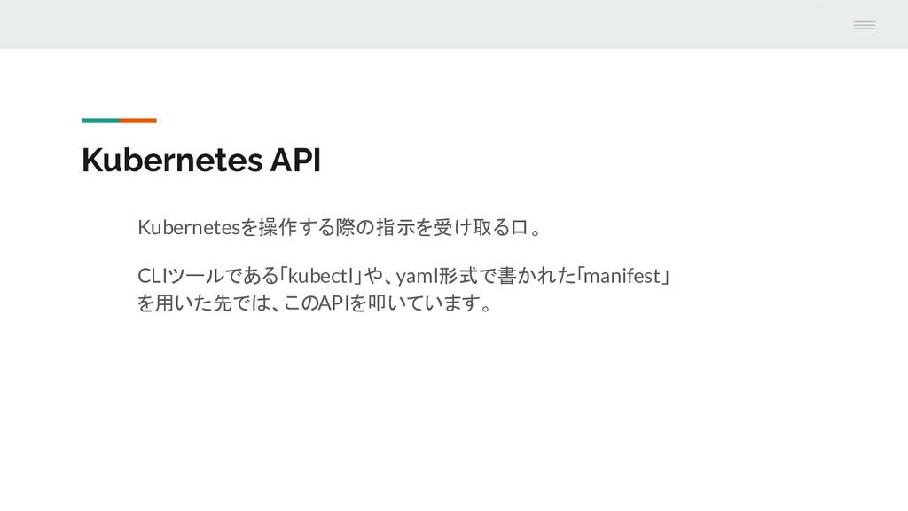 Kubernetes API Kubernetesを操作する際の指示を受け取る口。 CLIツー...