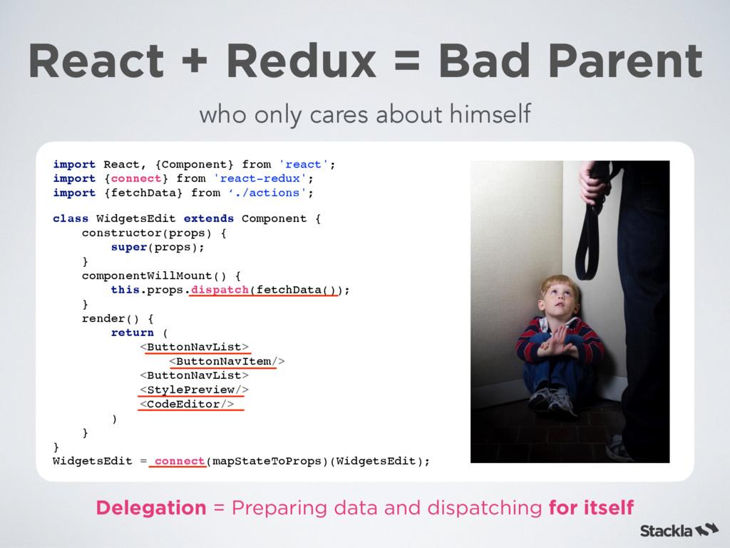 React + Redux = Bad Parent import React, {Compo...