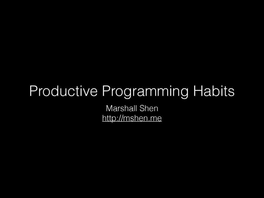 Productive Programming Habits Marshall Shen htt...