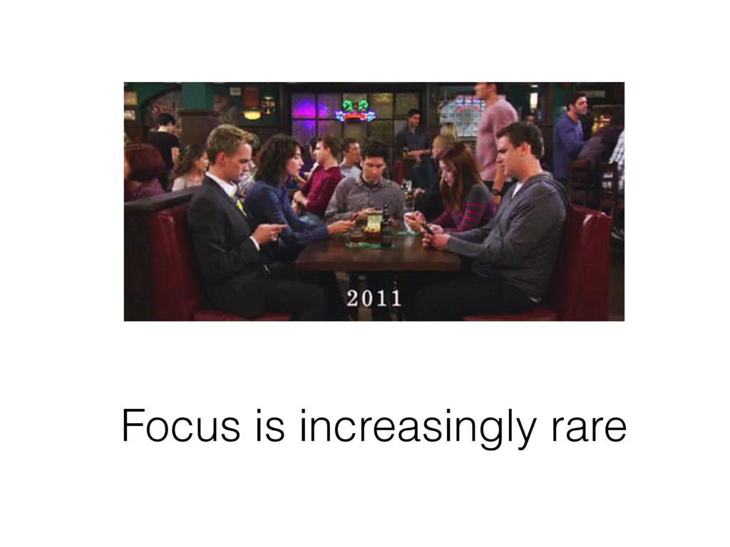 Focus is increasingly rare