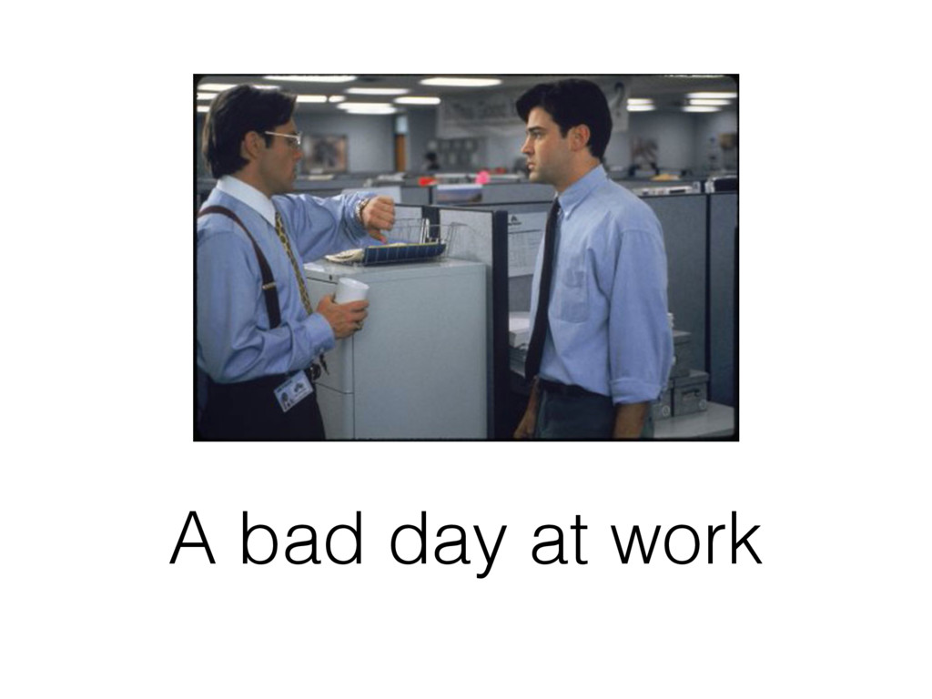 A bad day at work