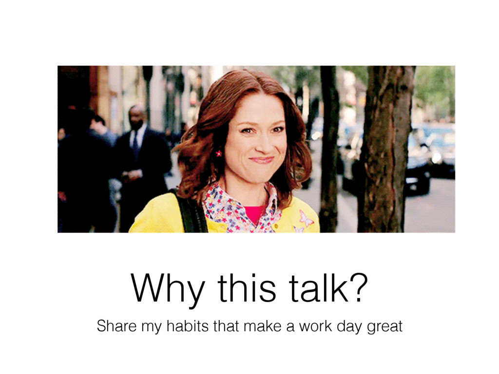 Why this talk? Share my habits that make a work...