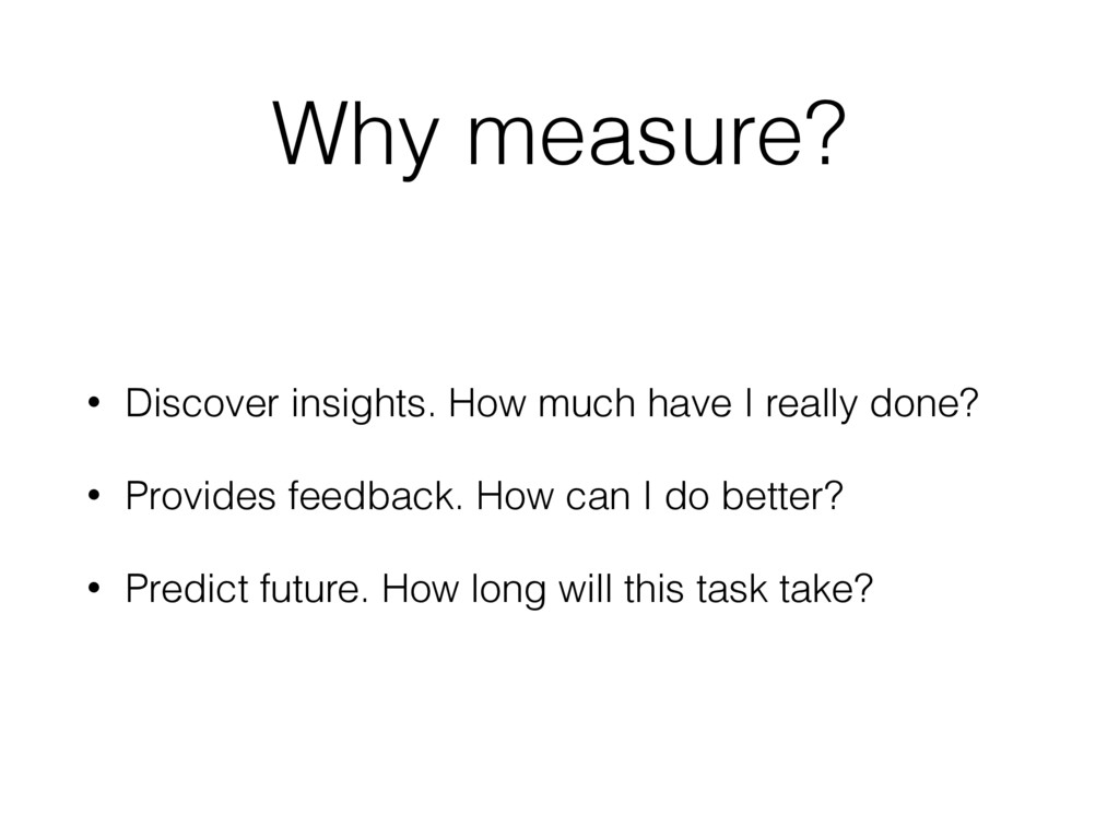 Why measure? • Discover insights. How much have...