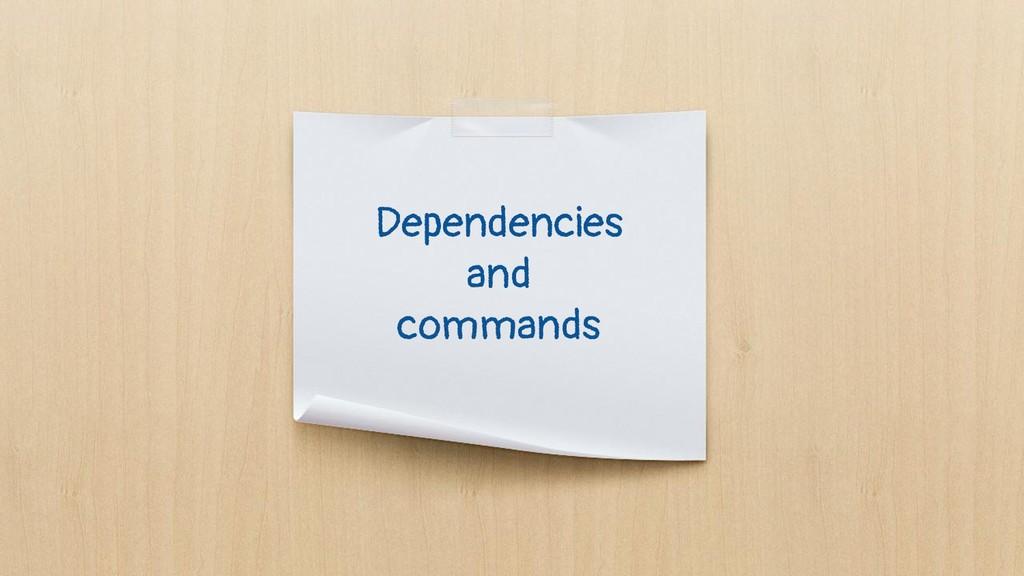 Dependencies and commands
