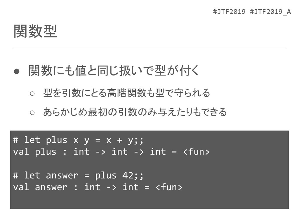 #JTF2019 #JTF2019_A 関数型 ● 関数にも値と同じ扱いで型が付く ○ 型を引...