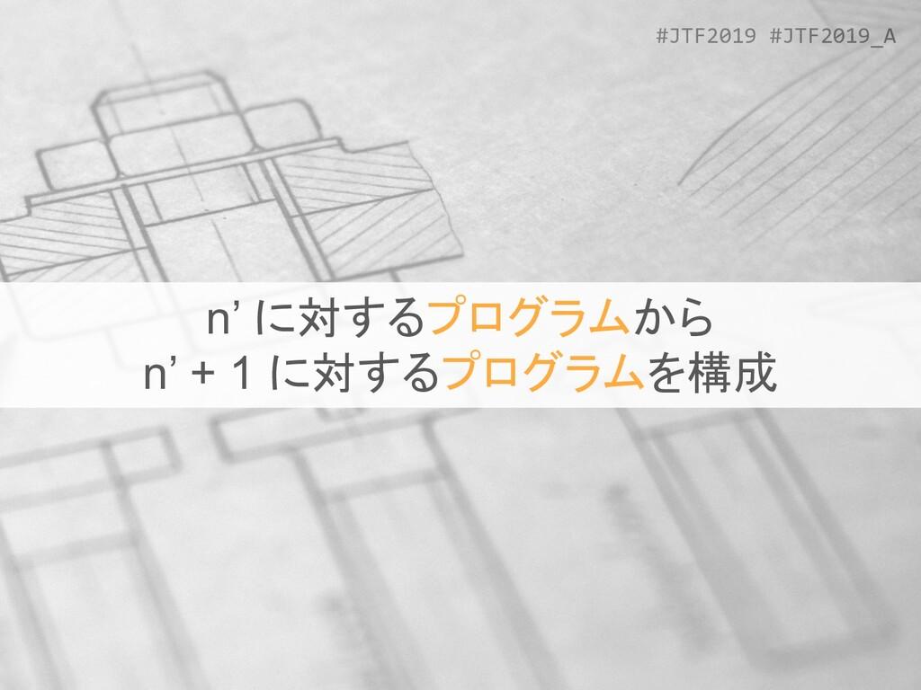 #JTF2019 #JTF2019_A n' に対するプログラムから n' + 1 に対するプ...