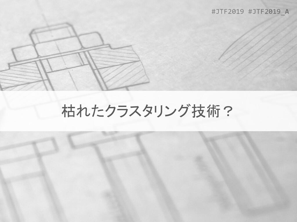 #JTF2019 #JTF2019_A 枯れたクラスタリング技術?