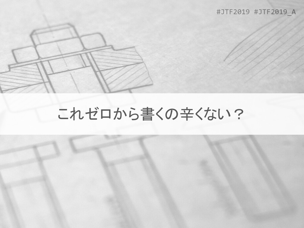 #JTF2019 #JTF2019_A これゼロから書くの辛くない?