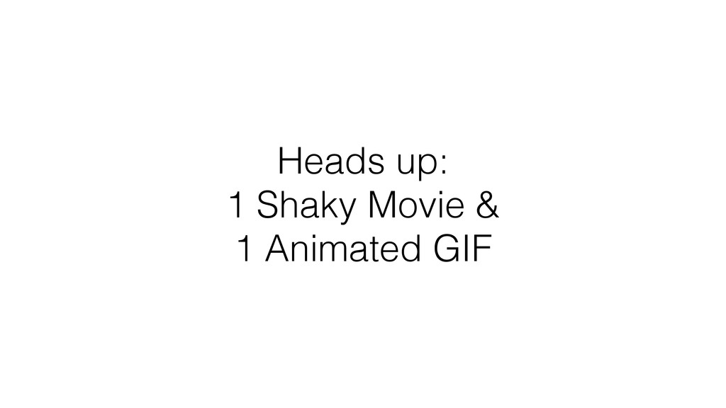 Heads up: 1 Shaky Movie & 1 Animated GIF