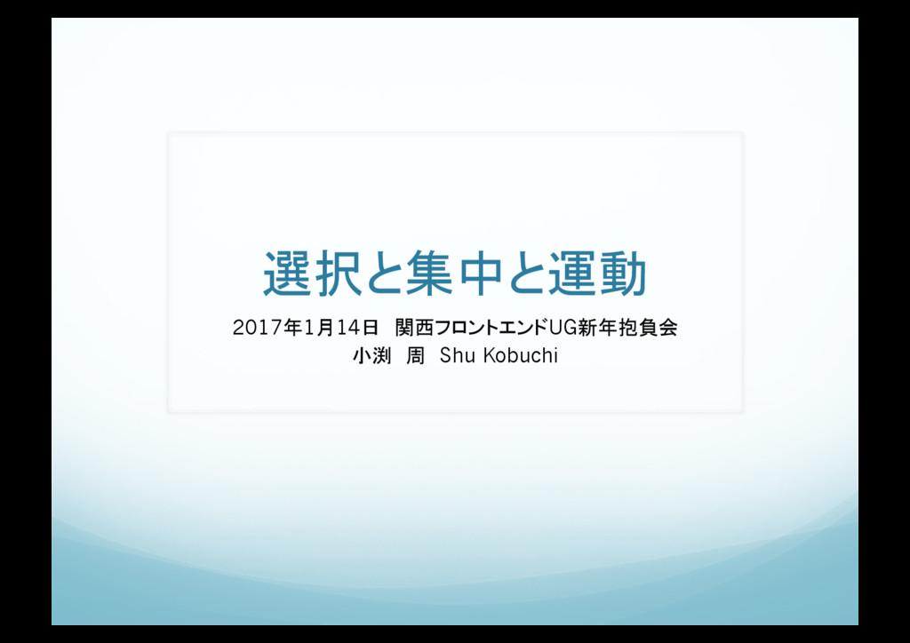 選択と集中と運動 2017年1月14日 関西フロントエンドUG新年抱負会 小渕 周 Shu K...