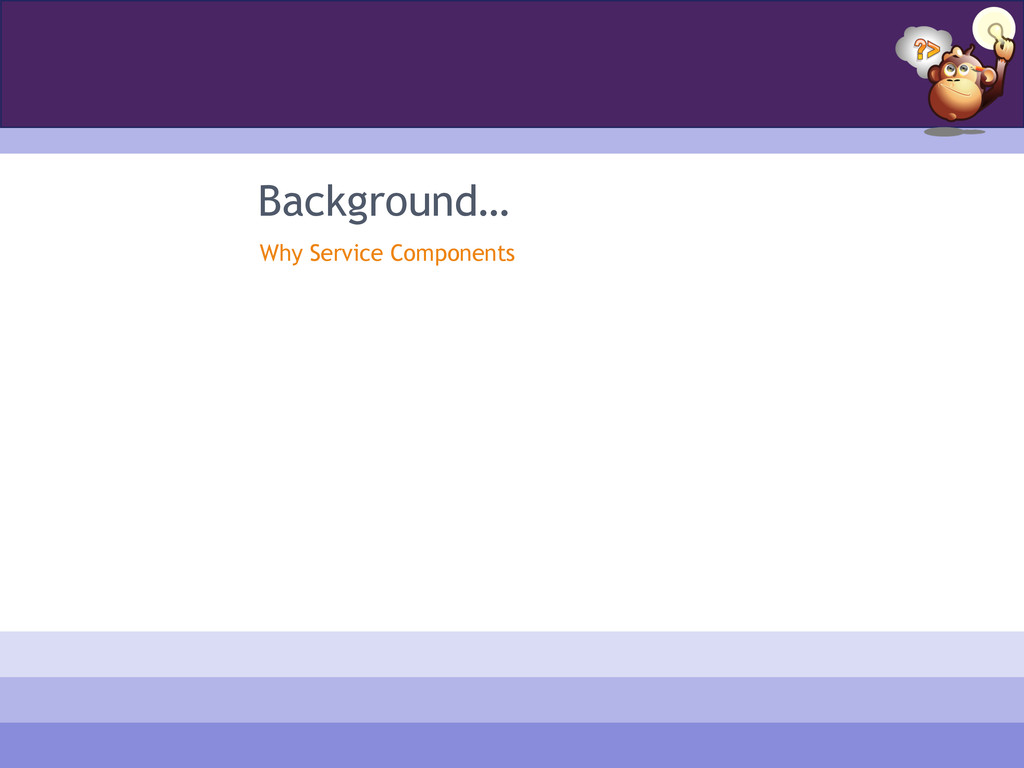 Background… Why Service Components