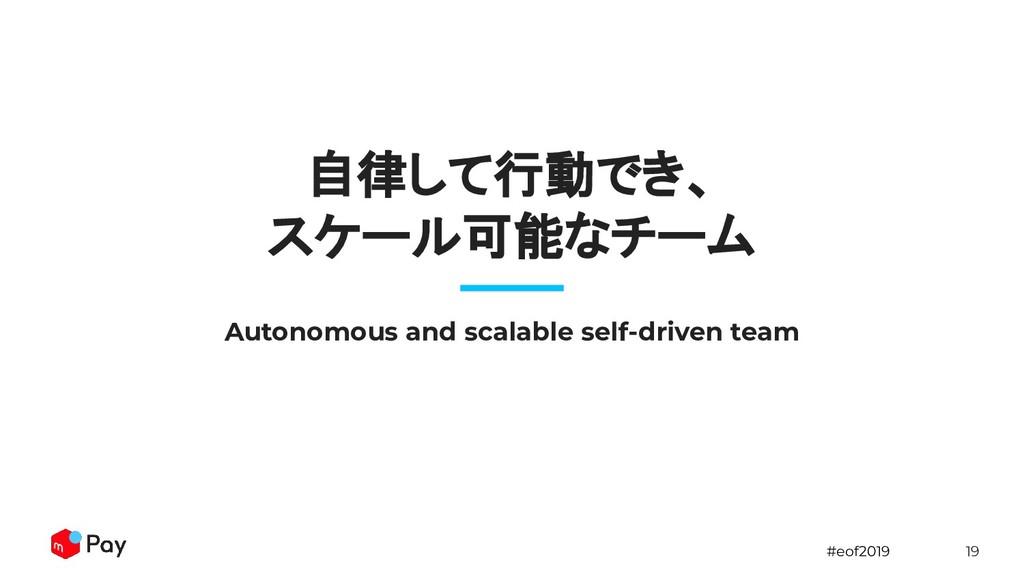 #eof2019 19 自律して行動でき、 スケール可能なチーム Autonomous and...