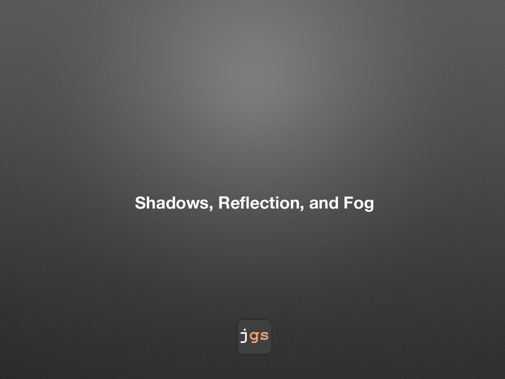 jgs Shadows, Reflection, and Fog