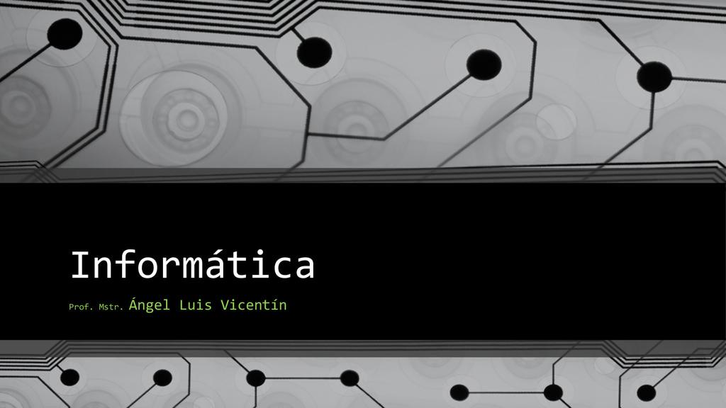 Informática Prof. Mstr. Ángel Luis Vicentín
