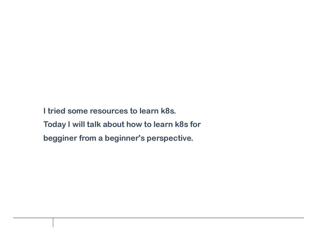 I tried some resources to learn k8s. Today I wi...