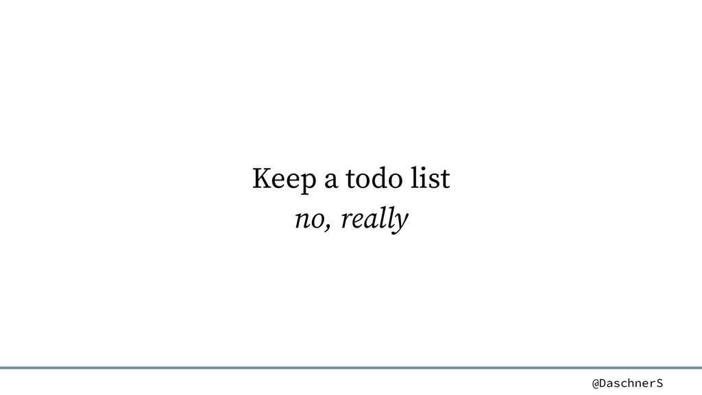 @DaschnerS Keep a todo list no, really