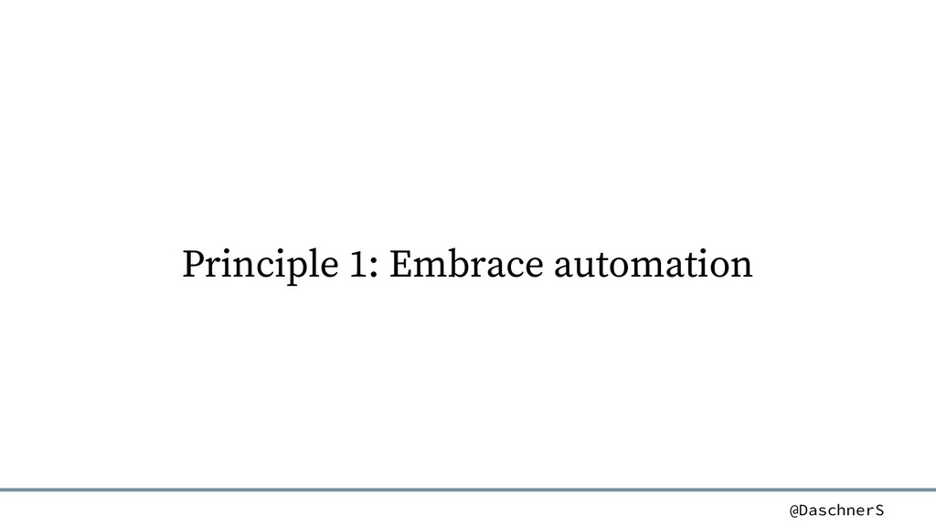 @DaschnerS Principle 1: Embrace automation