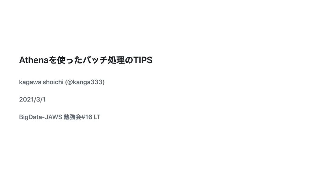 Athenaを使ったバッチ処理のTIPS kagawa shoichi (@kanga333)...