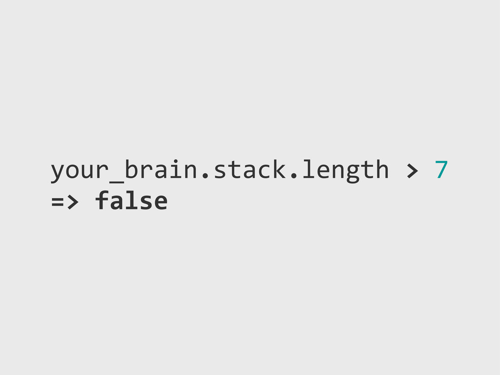 your_brain.stack.length!>!7 =>!false