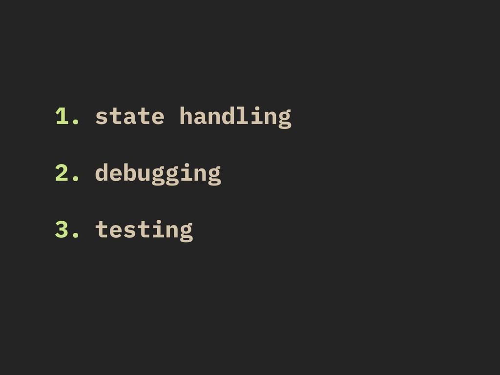 1. state handling 2. debugging 3. testing