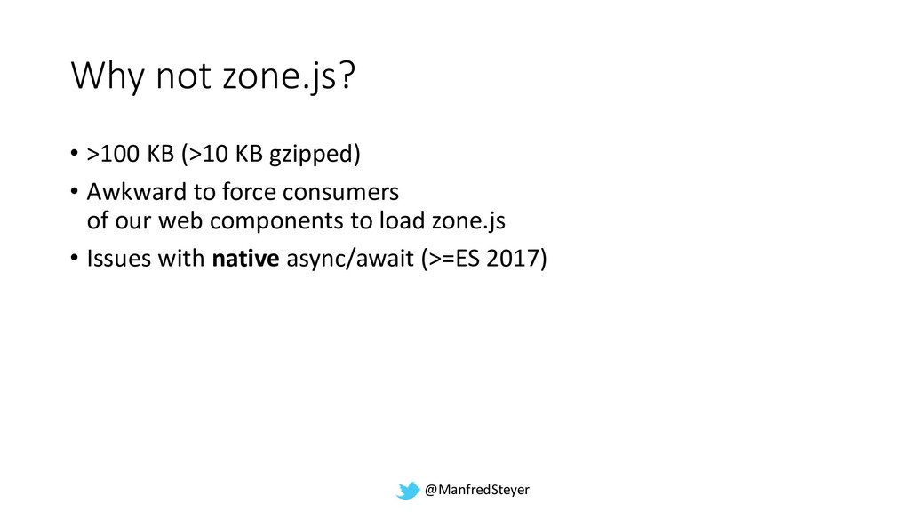 @ManfredSteyer Why not zone.js? • >100 KB (>10 ...