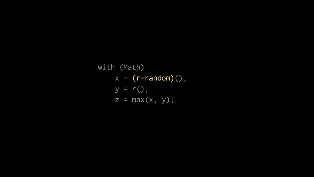 with (Math) x = (r=random)(), y = r(), z = max(...