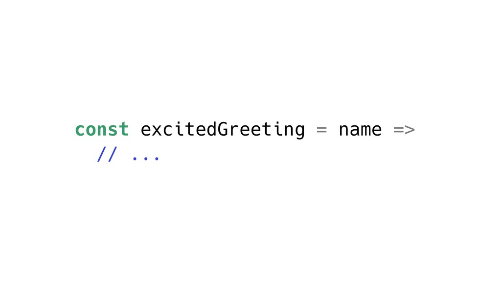 const excitedGreeting = name => // ...