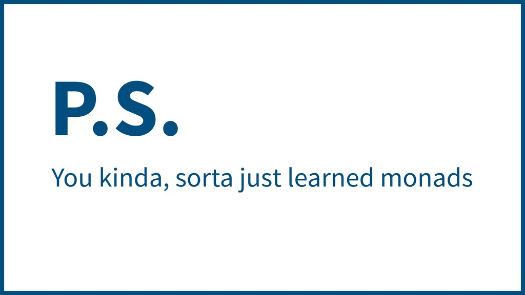 P.S. You kinda, sorta just learned monads