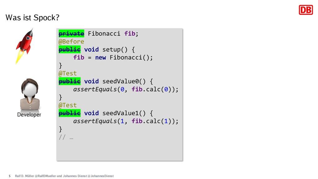 Was ist Spock? 5 private Fibonacci fib; @Before...