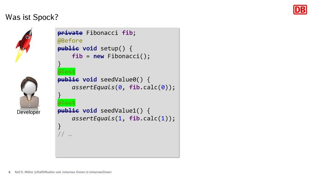 Was ist Spock? 6 private Fibonacci fib; @Before...