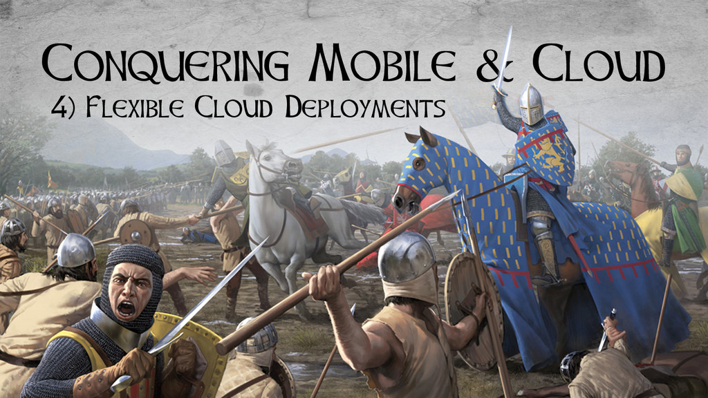Conquering Mobile & Cloud 4) Flexible Cloud Dep...