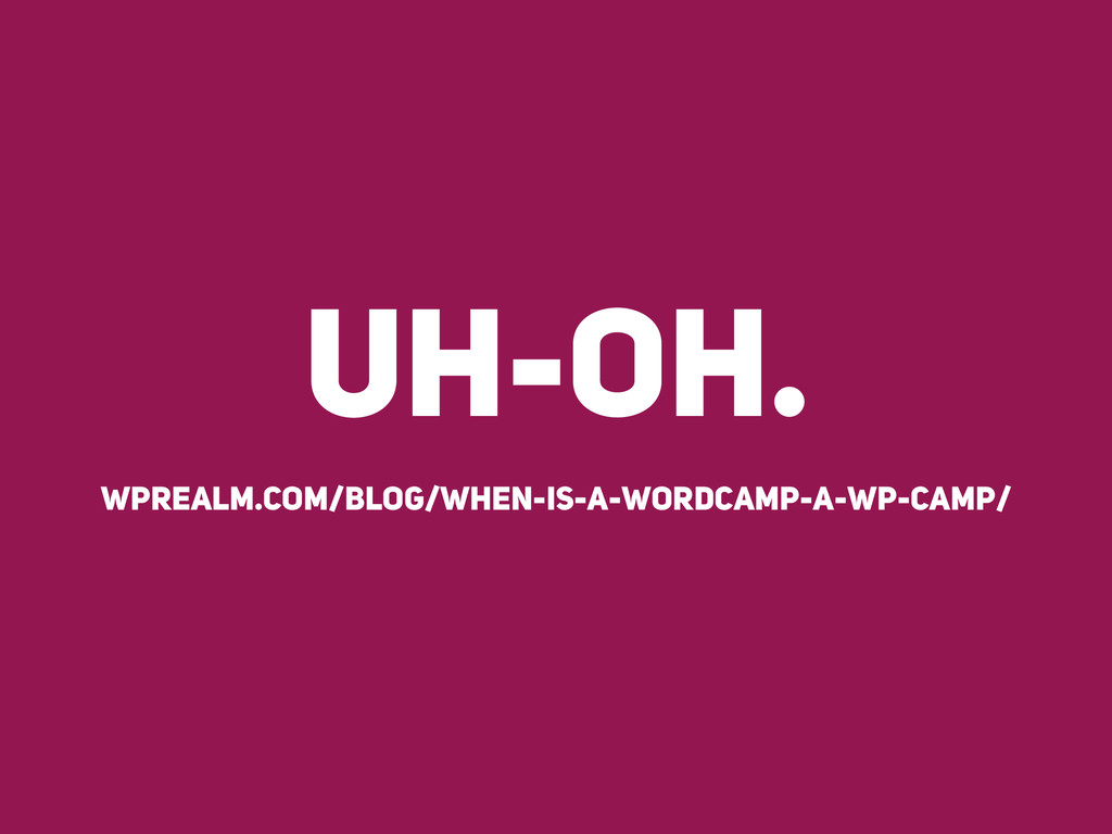 UH-OH. wprealm.com/blog/when-is-a-wordcamp-a-wp...