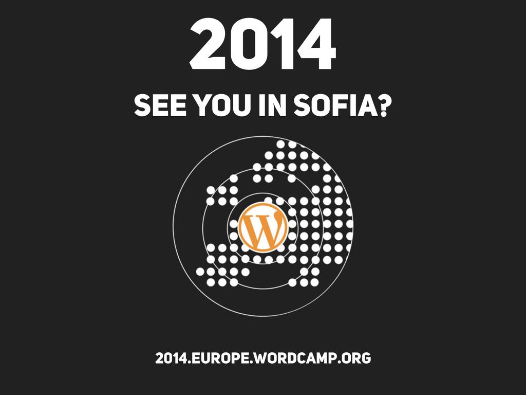 2014 SEE YOU IN SOFIA? 2014.europe.wordcamp.org