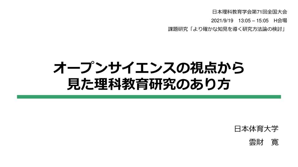 オープンサイエンスの視点から 見た理科教育研究のあり方 日本体育大学 雲財 寛 日本理科教育学...