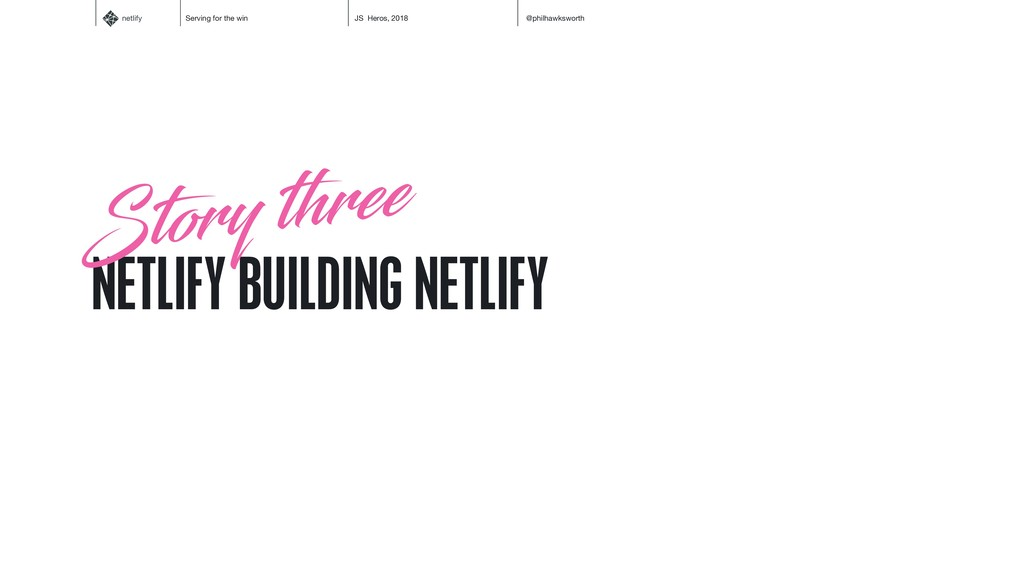 netlify Serving for the win JS Heros, 2018 @phi...
