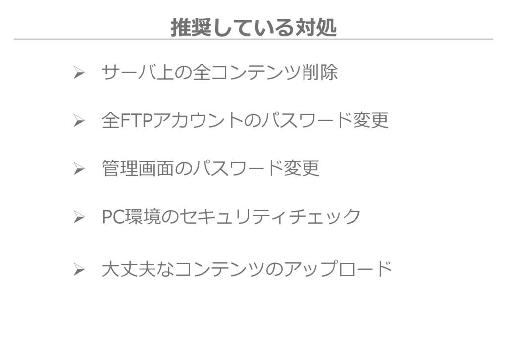 推奨している対処  サーバ上の全コンテンツ削除  全FTPアカウントのパスワード変更  ...