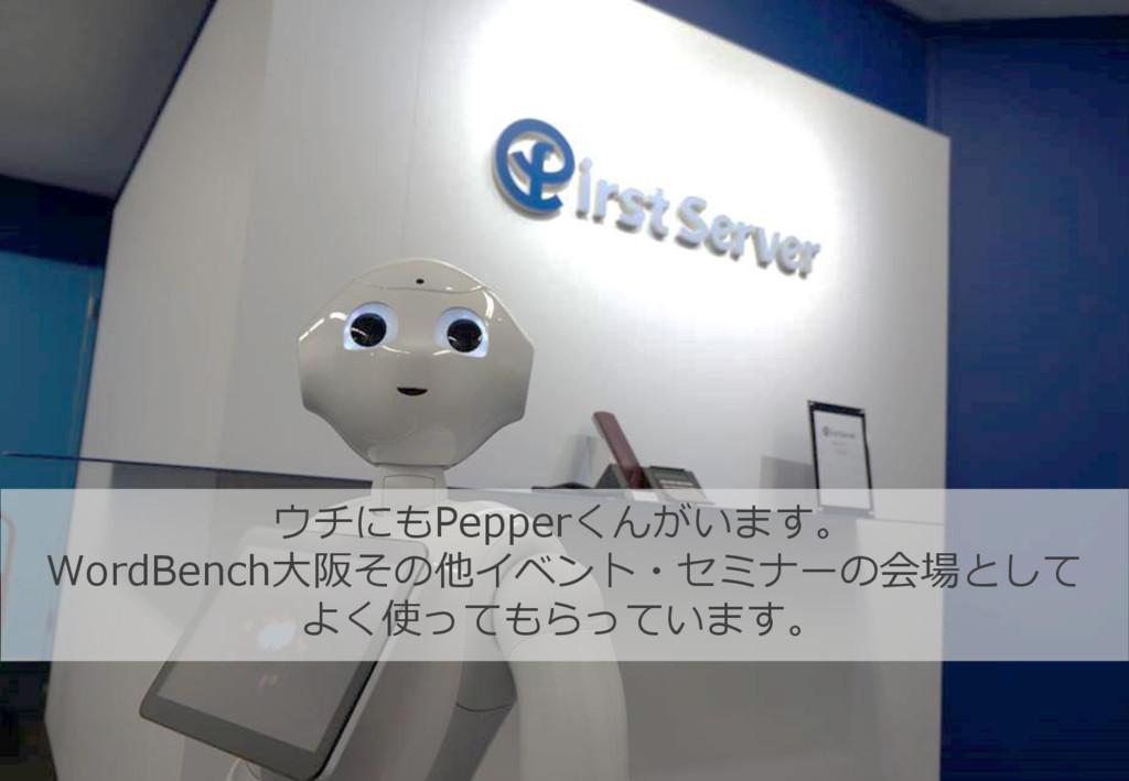 ウチにもPepperくんがいます。 WordBench大阪その他イベント・セミナーの会場として...