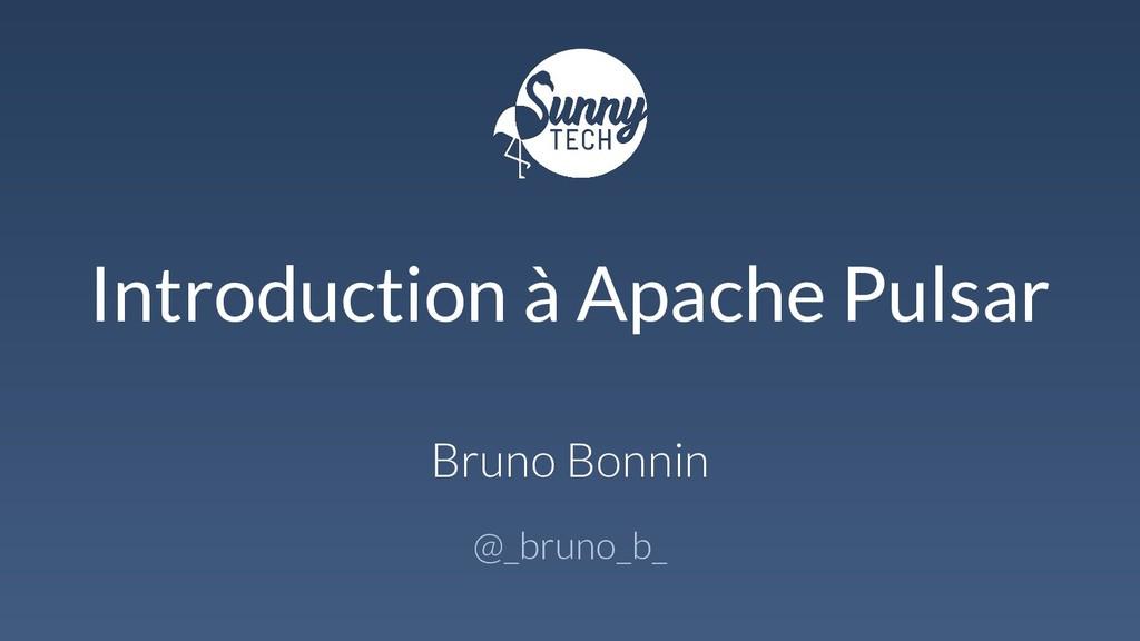 Introduction à Apache Pulsar Bruno Bonnin @_bru...