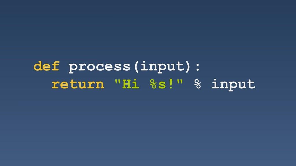 "def process(input): return ""Hi %s!"" % input"