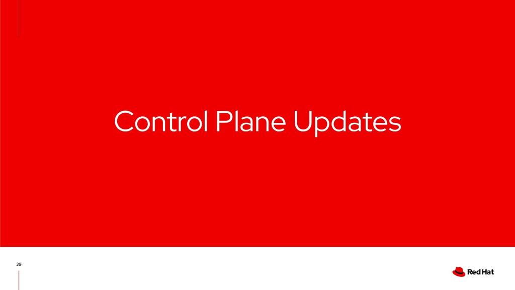 Control Plane Updates 39