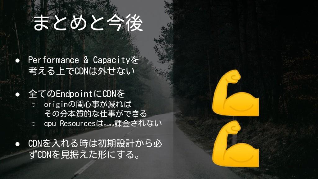 まとめと今後 ● Performance & Capacityを 考える上でCDNは外せない ...