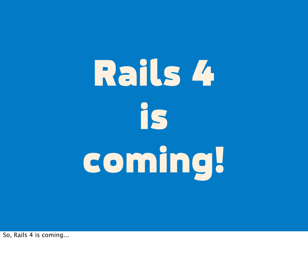 Rails 4 is coming! So, Rails 4 is coming...
