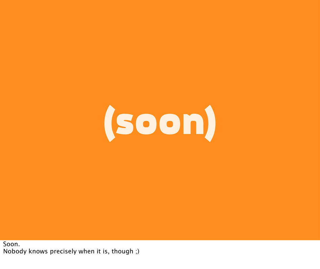(soon) Soon. Nobody knows precisely when it is,...