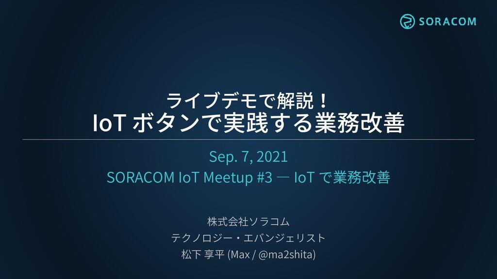 ライブデモで解説! IoT ボタンで実践する業務改善 Sep. 7, 2021 SORACOM...