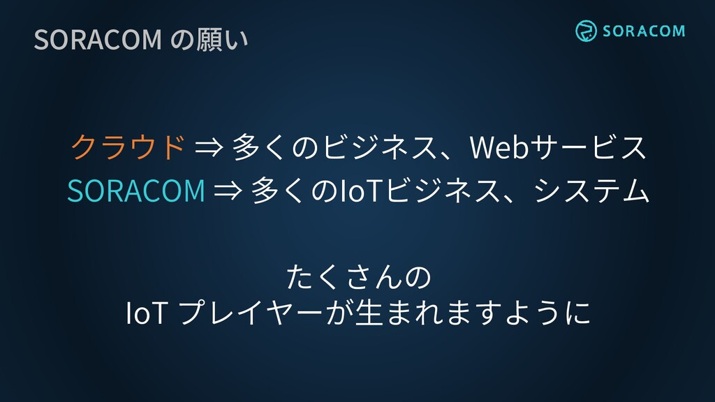 SORACOM の願い クラウド ⇒ 多くのビジネス、Webサービス SORACOM ⇒ 多く...
