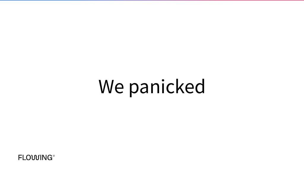 We panicked