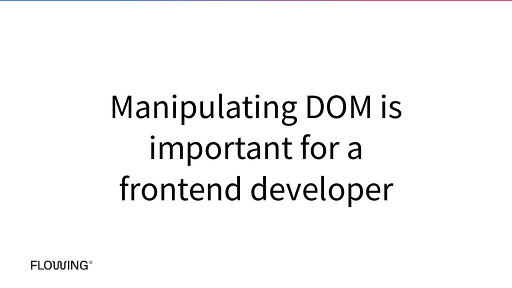 Manipulating DOM is important for a frontend de...