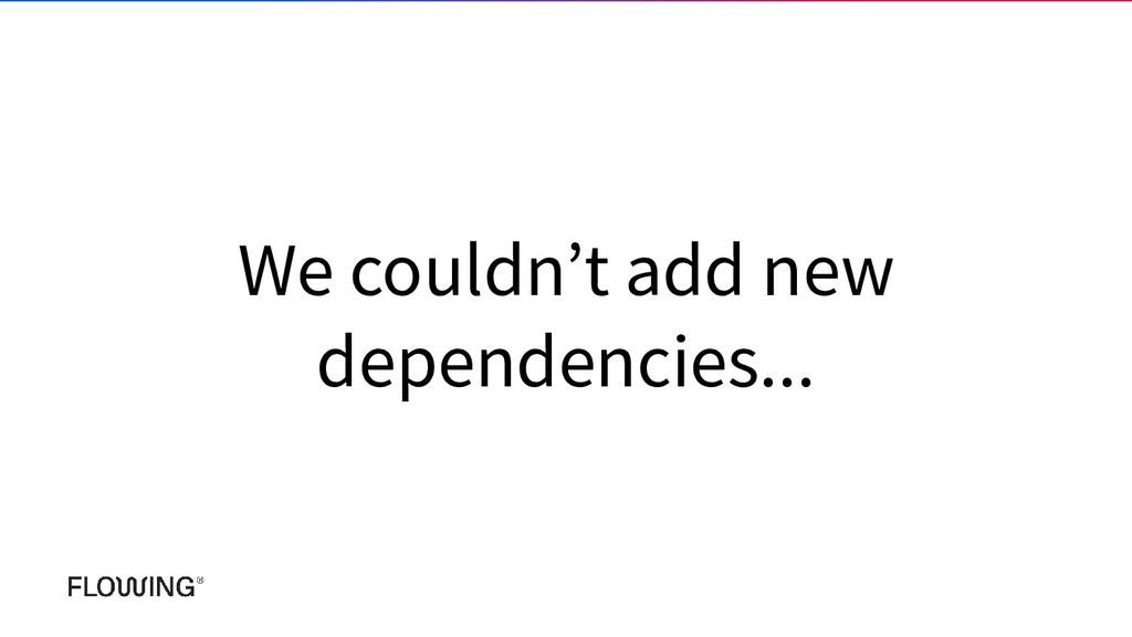 We couldn't add new dependencies...