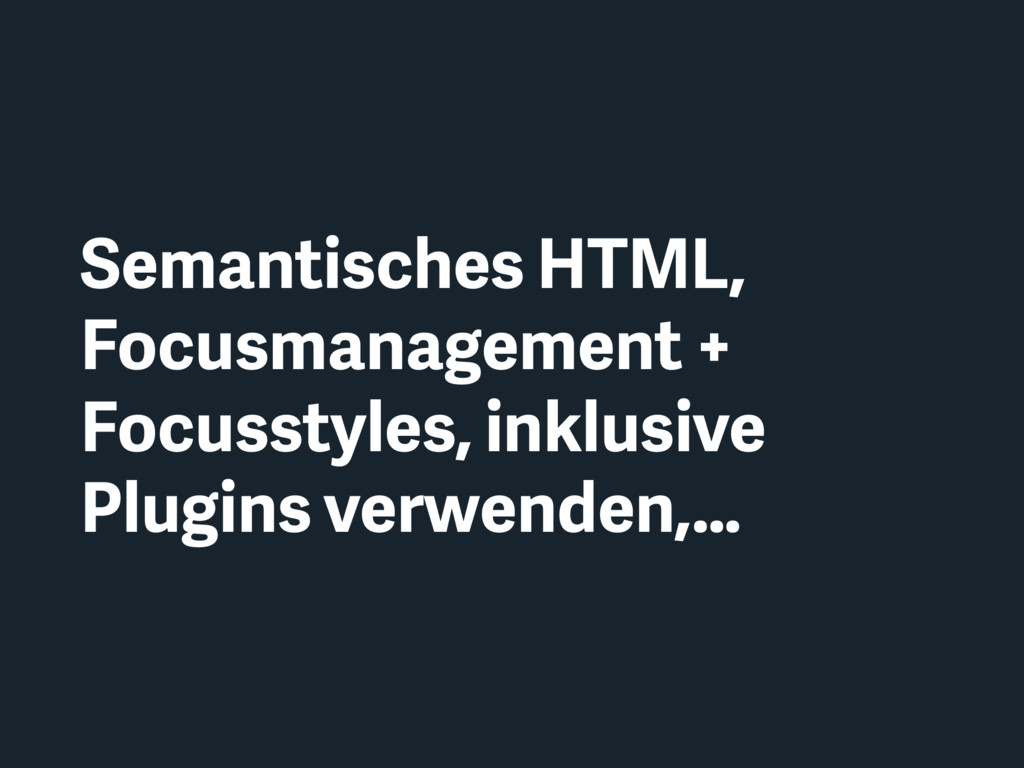 Semantisches HTML, Focusmanagement + Focusstyle...