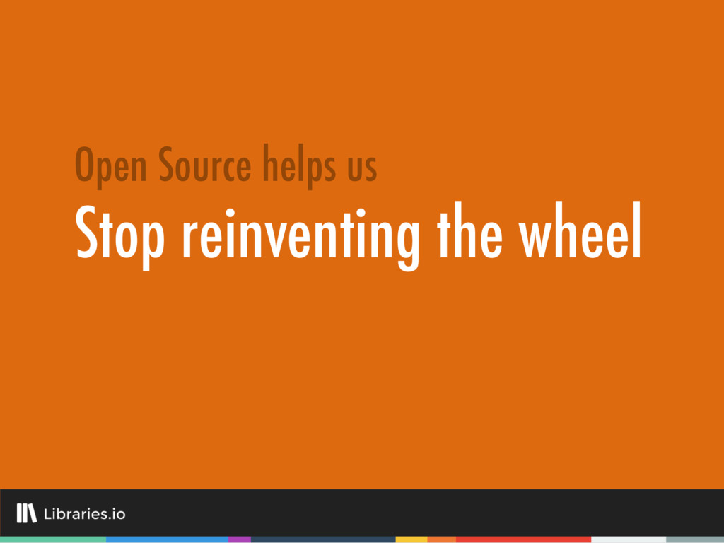 Stop reinventing the wheel Open Source helps us